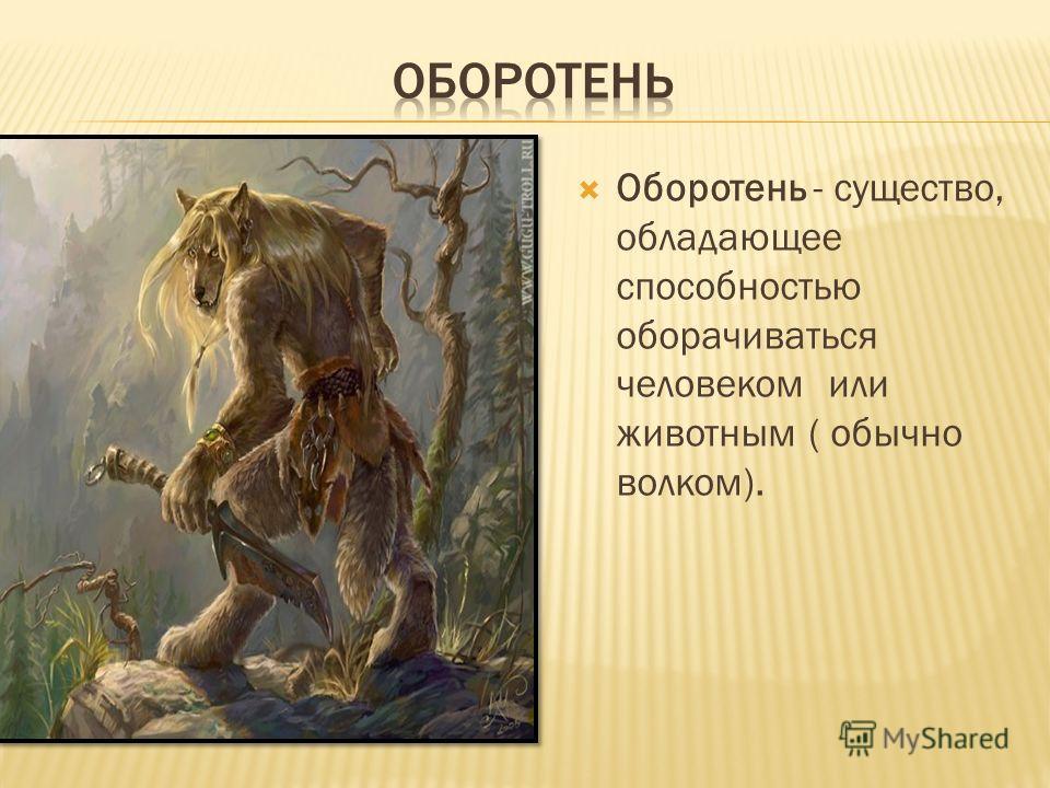 Оборотень - существо, обладающее способностью оборачиваться человеком или животным ( обычно волком).