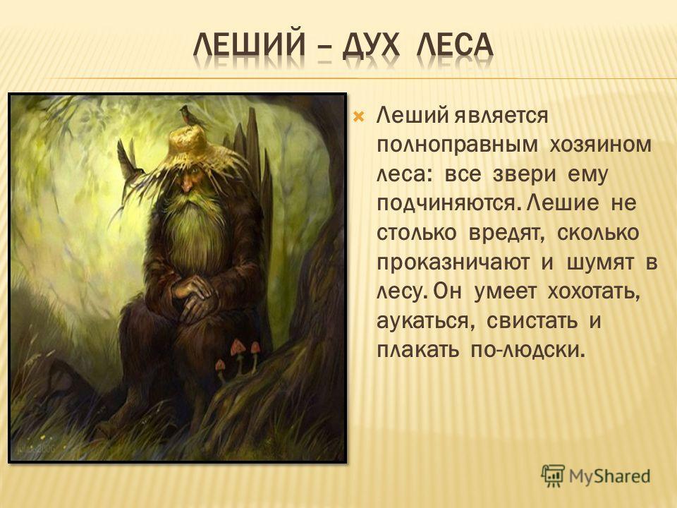 Леший является полноправным хозяином леса: все звери ему подчиняются. Лешие не столько вредят, сколько проказничают и шумят в лесу. Он умеет хохотать, аукаться, свистать и плакать по-людски.
