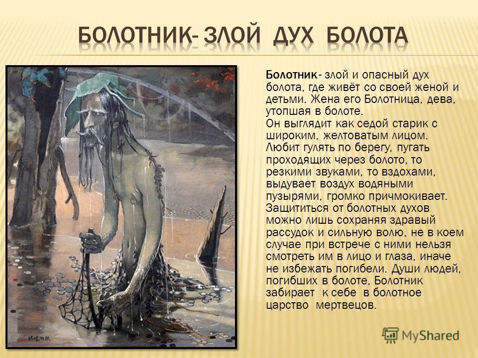 Болотник - злой и опасный дух болота, где живёт со своей женой и детьми. Жена его Болотница, дева, утопшая в болоте. Он выглядит как седой старик с широким, желтоватым лицом. Любит гулять по берегу, пугать проходящих через болото, то резкими звуками,