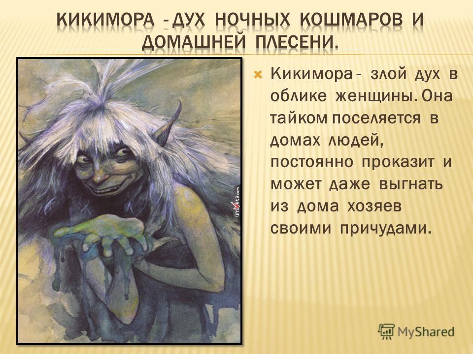 Кикимора - злой дух в облике женщины. Она тайком поселяется в домах людей, постоянно проказит и может даже выгнать из дома хозяев своими причудами.