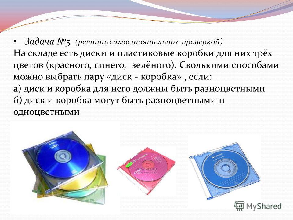Задача 5 (решить самостоятельно с проверкой) На складе есть диски и пластиковые коробки для них трёх цветов (красного, синего, зелёного). Сколькими способами можно выбрать пару «диск - коробка», если: а) диск и коробка для него должны быть разноцветн