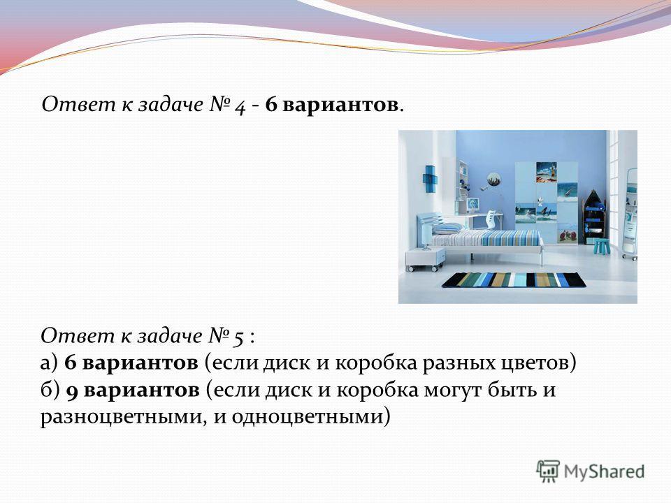 Ответ к задаче 4 - 6 вариантов. Ответ к задаче 5 : а) 6 вариантов (если диск и коробка разных цветов) б) 9 вариантов (если диск и коробка могут быть и разноцветными, и одноцветными)