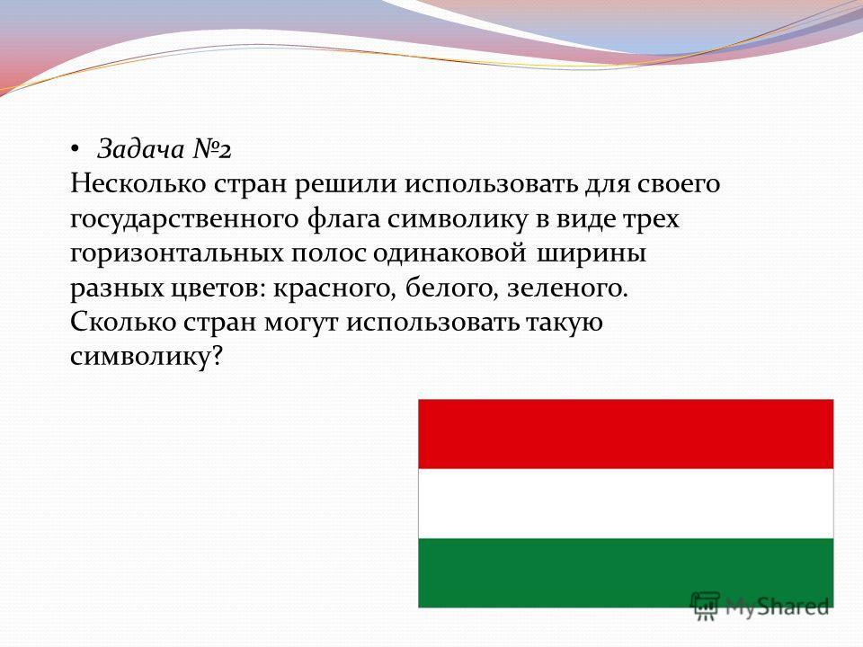 Задача 2 Несколько стран решили использовать для своего государственного флага символику в виде трех горизонтальных полос одинаковой ширины разных цветов: красного, белого, зеленого. Сколько стран могут использовать такую символику?