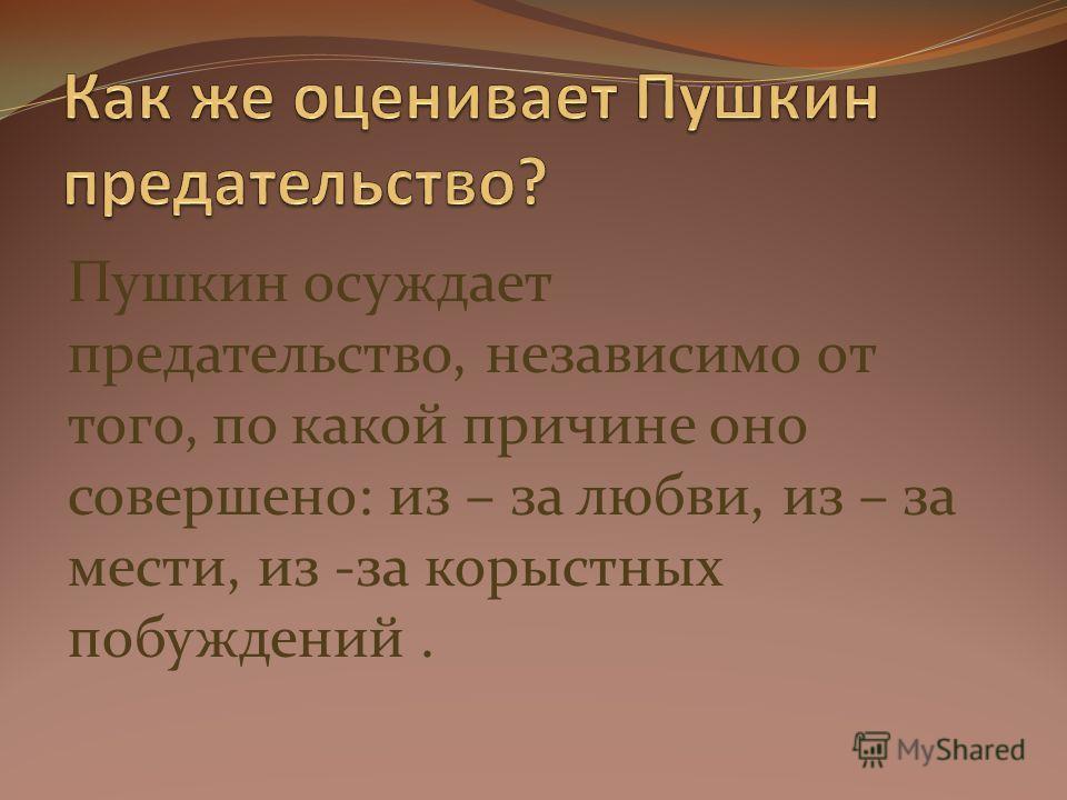 Пушкин осуждает предательство, независимо от того, по какой причине оно совершено: из – за любви, из – за мести, из -за корыстных побуждений.