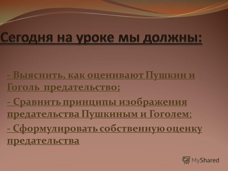 - Выяснить, как оценивают Пушкин и Гоголь предательство; - Сравнить принципы изображения предательства Пушкиным и Гоголем; - Сформулировать собственную оценку предательства