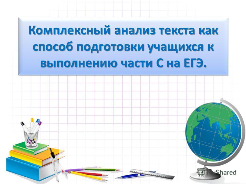 Комплексный анализ текста как способ подготовки учащихся к выполнению части С на ЕГЭ.