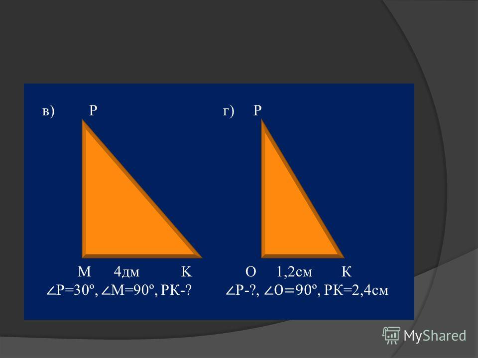 в) P г) Р M 4дм K О 1,2см К Р=30º, М=90º, РК-? Р-?, О=90 º, РК=2,4см