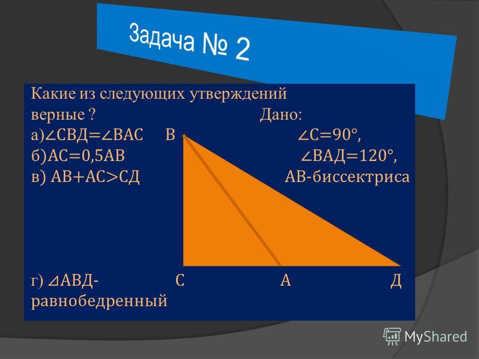 Какие из следующих утверждений верные ? Дано: а) СВД=ВАС В С=90°, б)АС=0,5АВ ВАД=120°, в) АВ+АС>СД АВ-биссектриса г) АВД- С А Д равнобедренный