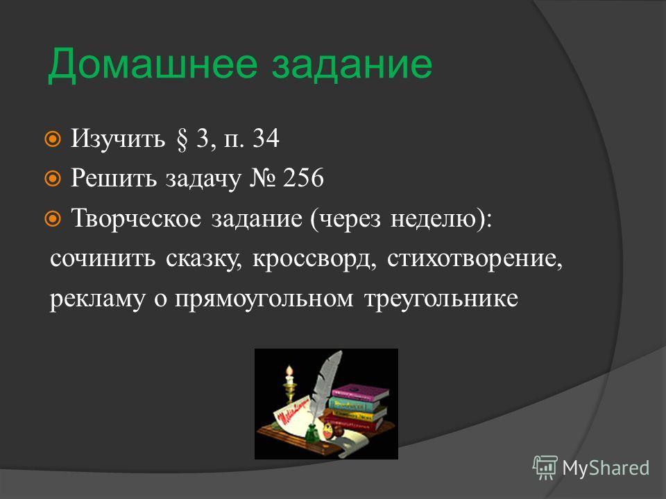 Домашнее задание Изучить § 3, п. 34 Решить задачу 256 Творческое задание (через неделю): сочинить сказку, кроссворд, стихотворение, рекламу о прямоугольном треугольнике