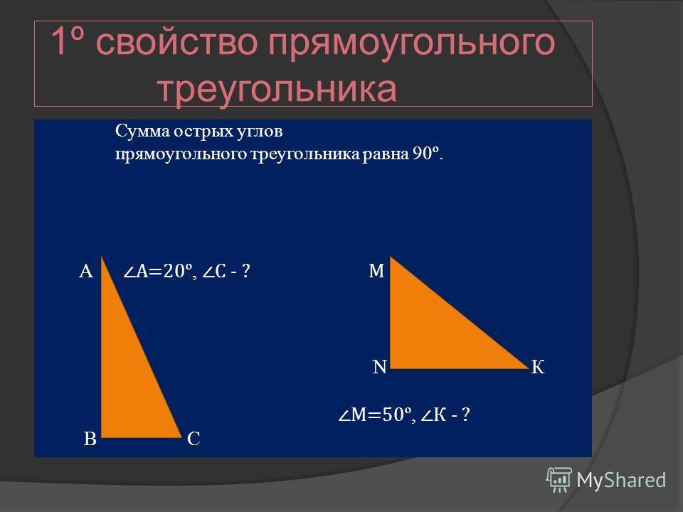 1º свойство прямоугольного треугольника Сумма острых углов прямоугольного треугольника равна 90º. А А=20 º, С - ? М N К М=50 º, К - ? В С