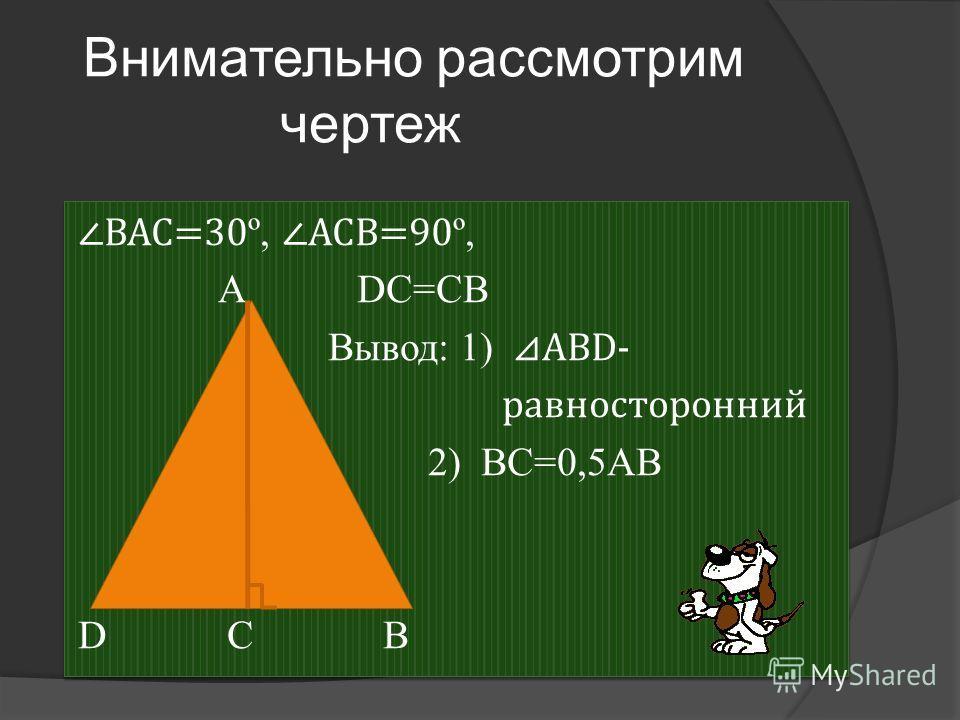 Внимательно рассмотрим чертеж BAC=30 º, ACВ=90 º, А DС=СВ Вывод: 1) АВD- равносторонний 2) ВС=0,5АВ D C B BAC=30 º, ACВ=90 º, А DС=СВ Вывод: 1) АВD- равносторонний 2) ВС=0,5АВ D C B