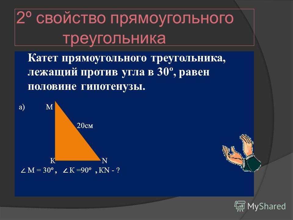 2º свойство прямоугольного треугольника Катет прямоугольного треугольника, лежащий против угла в 30º, равен половине гипотенузы. а) М 20см К N М = 30º, К =90º, КN - ?