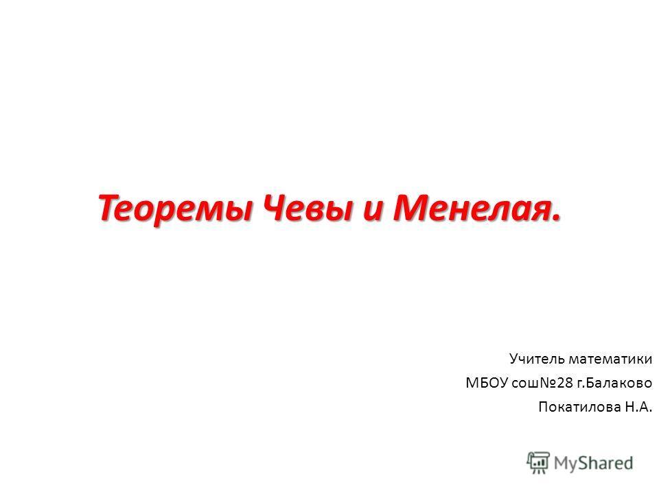 Теоремы Чевы и Менелая. Учитель математики МБОУ сош28 г.Балаково Покатилова Н.А.