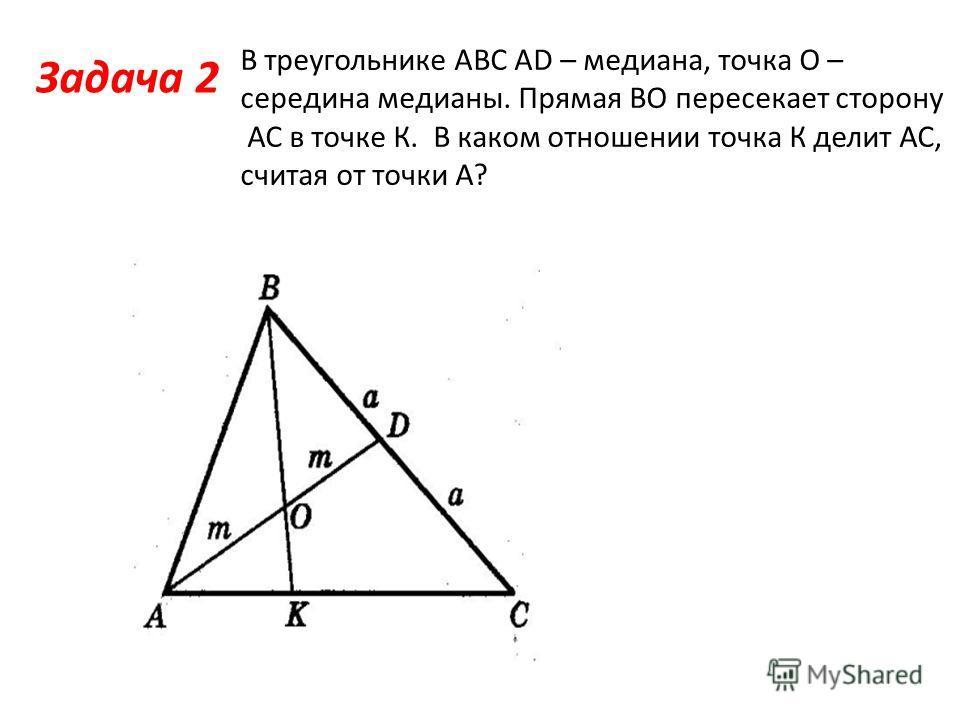 Задача 2 В треугольнике АВС АD – медиана, точка О – середина медианы. Прямая ВО пересекает сторону АС в точке К. В каком отношении точка К делит АС, считая от точки А?