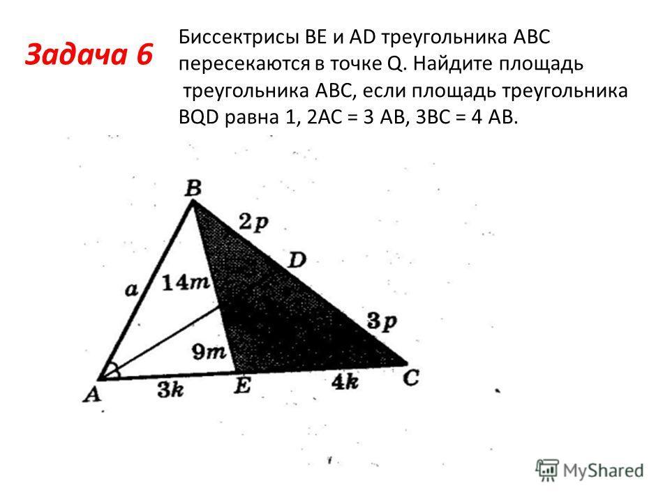 Задача 6 Биссектрисы ВЕ и АD треугольника АВС пересекаются в точке Q. Найдите площадь треугольника АВС, если площадь треугольника BQD равна 1, 2АС = 3 АВ, 3ВС = 4 АВ.