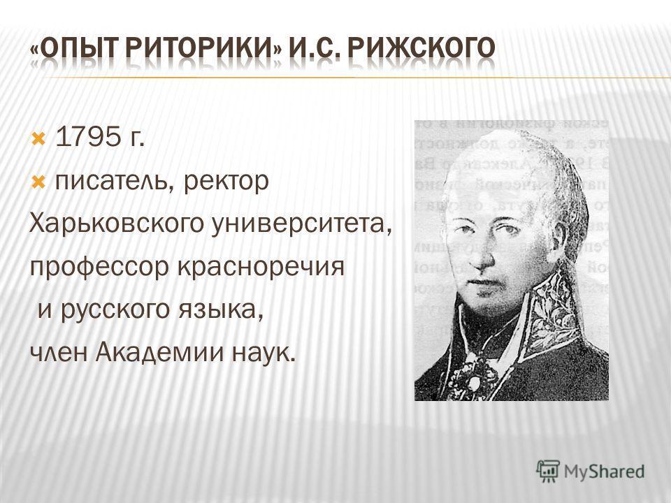 1795 г. писатель, ректор Харьковского университета, профессор красноречия и русского языка, член Академии наук.