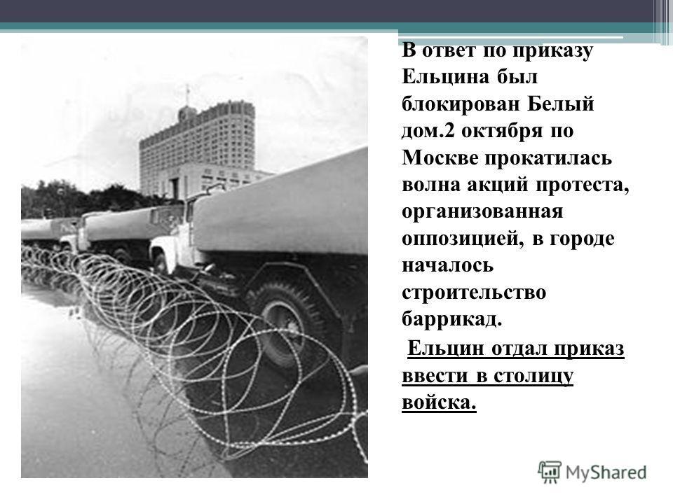 В ответ по приказу Ельцина был блокирован Белый дом.2 октября по Москве прокатилась волна акций протеста, организованная оппозицией, в городе началось строительство баррикад. Ельцин отдал приказ ввести в столицу войска.