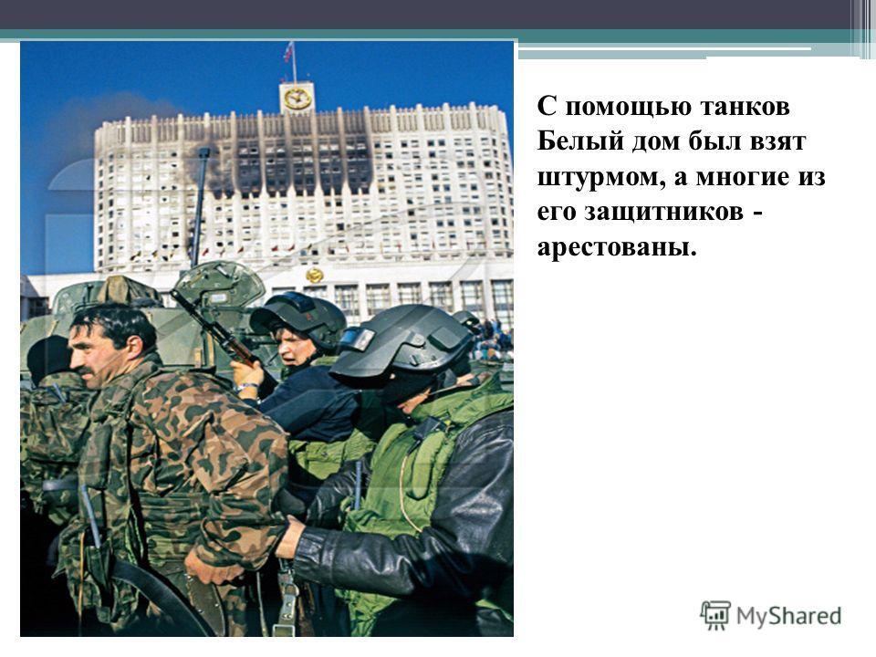С помощью танков Белый дом был взят штурмом, а многие из его защитников - арестованы.