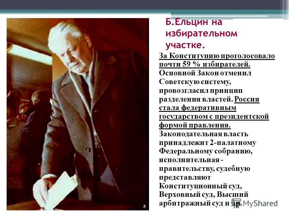 Б.Ельцин на избирательном участке. За Конституцию проголосовало почти 59 % избирателей. Основной Закон отменил Советскую систему, провозгласил принцип разделения властей. Россия стала федеративным государством с президентской формой правления. Законо