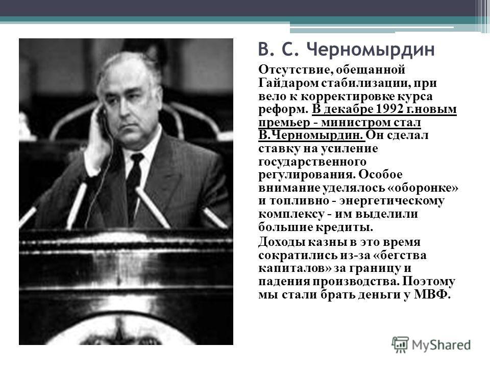 В. С. Черномырдин Отсутствие, обещанной Гайдаром стабилизации, при вело к корректировке курса реформ. В декабре 1992 г.новым премьер - министром стал В.Черномырдин. Он сделал ставку на усиление государственного регулирования. Особое внимание уделялос