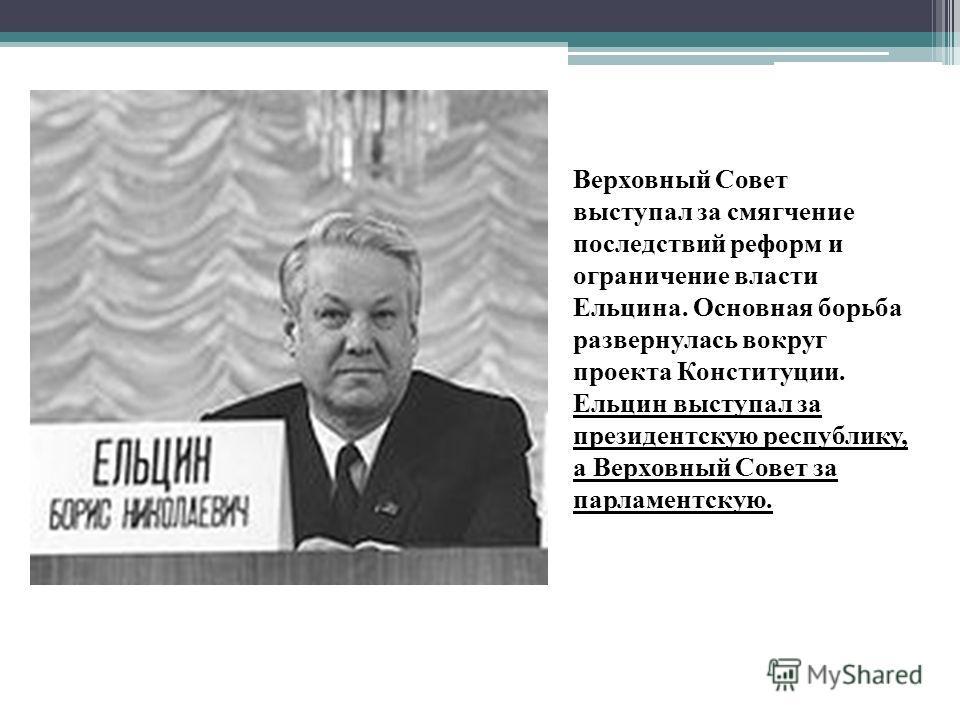 Верховный Совет выступал за смягчение последствий реформ и ограничение власти Ельцина. Основная борьба развернулась вокруг проекта Конституции. Ельцин выступал за президентскую республику, а Верховный Совет за парламентскую.