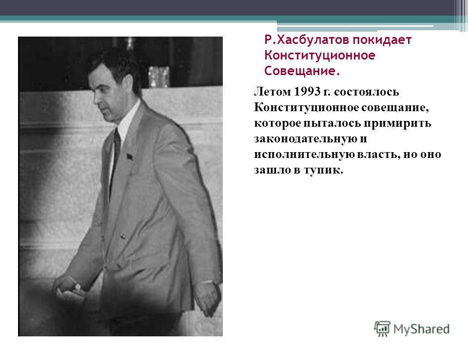 Р.Хасбулатов покидает Конституционное Совещание. Летом 1993 г. состоялось Конституционное совещание, которое пыталось примирить законодательную и исполнительную власть, но оно зашло в тупик.