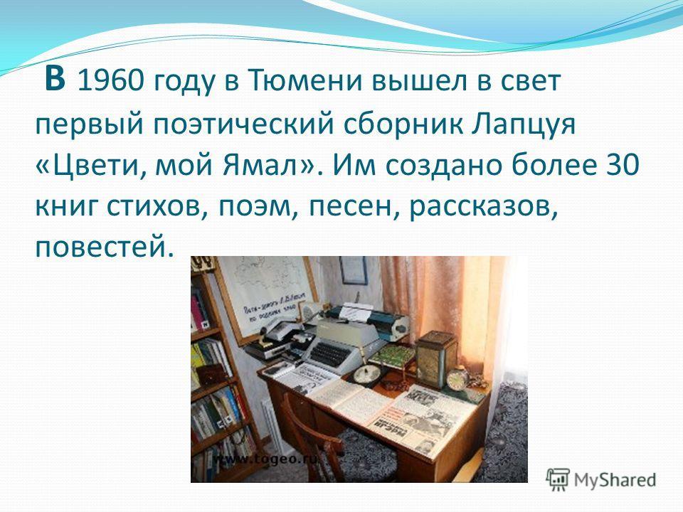 В 1960 году в Тюмени вышел в свет первый поэтический сборник Лапцуя «Цвети, мой Ямал». Им создано более 30 книг стихов, поэм, песен, рассказов, повестей.