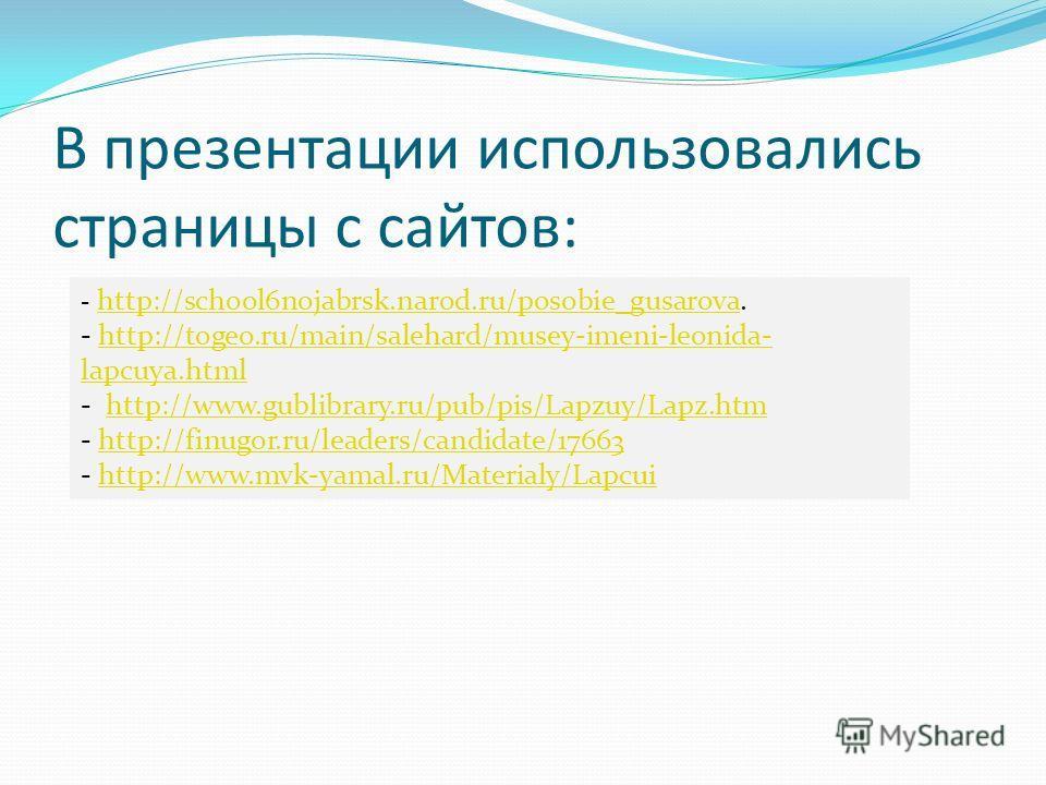 В презентации использовались страницы с сайтов: - http://school6nojabrsk.narod.ru/posobie_gusarova. http://school6nojabrsk.narod.ru/posobie_gusarova - http://togeo.ru/main/salehard/musey-imeni-leonida- lapcuya.htmlhttp://togeo.ru/main/salehard/musey-