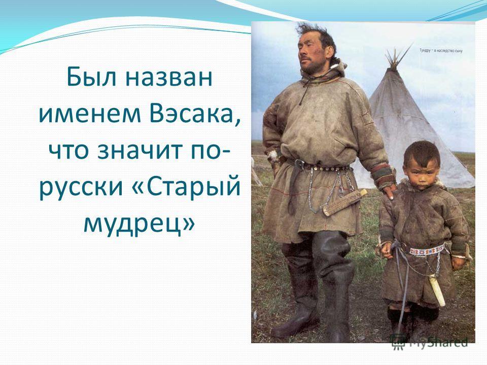 Был назван именем Вэсака, что значит по- русски «Старый мудрец»