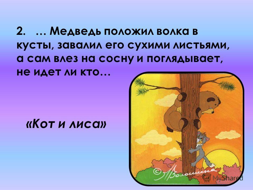 2. … Медведь положил волка в кусты, завалил его сухими листьями, а сам влез на сосну и поглядывает, не идет ли кто… «Кот и лиса»