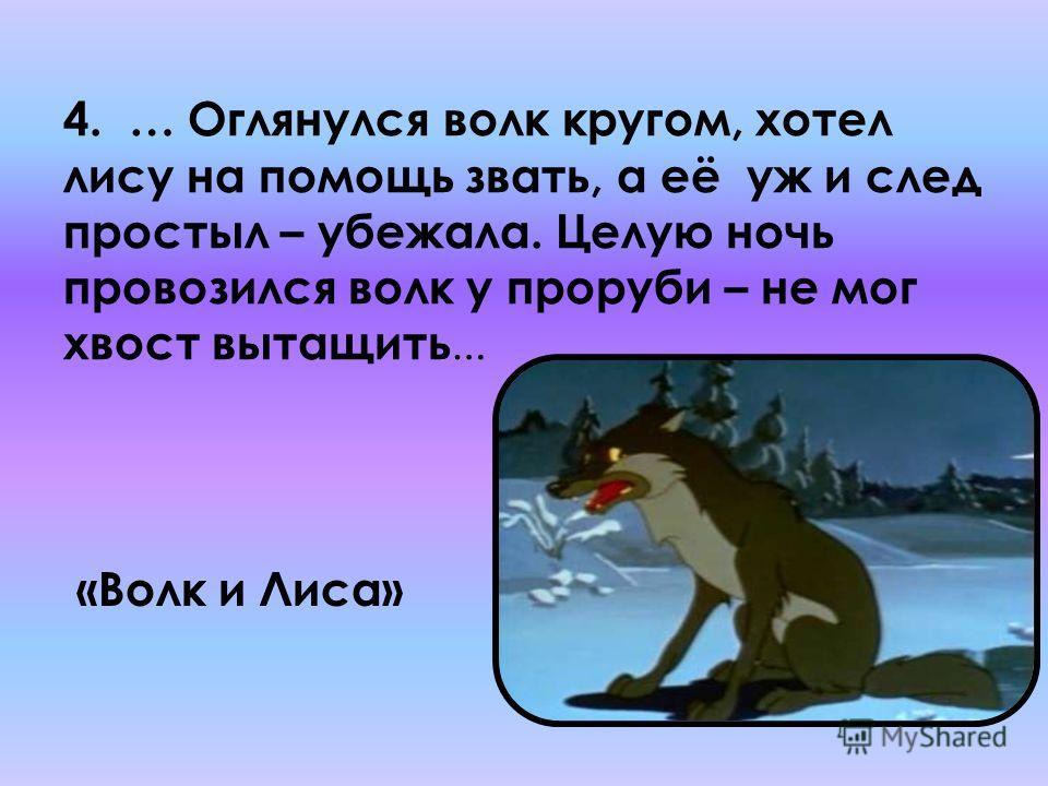 4. … Оглянулся волк кругом, хотел лису на помощь звать, а её уж и след простыл – убежала. Целую ночь провозился волк у проруби – не мог хвост вытащить … «Волк и Лиса»
