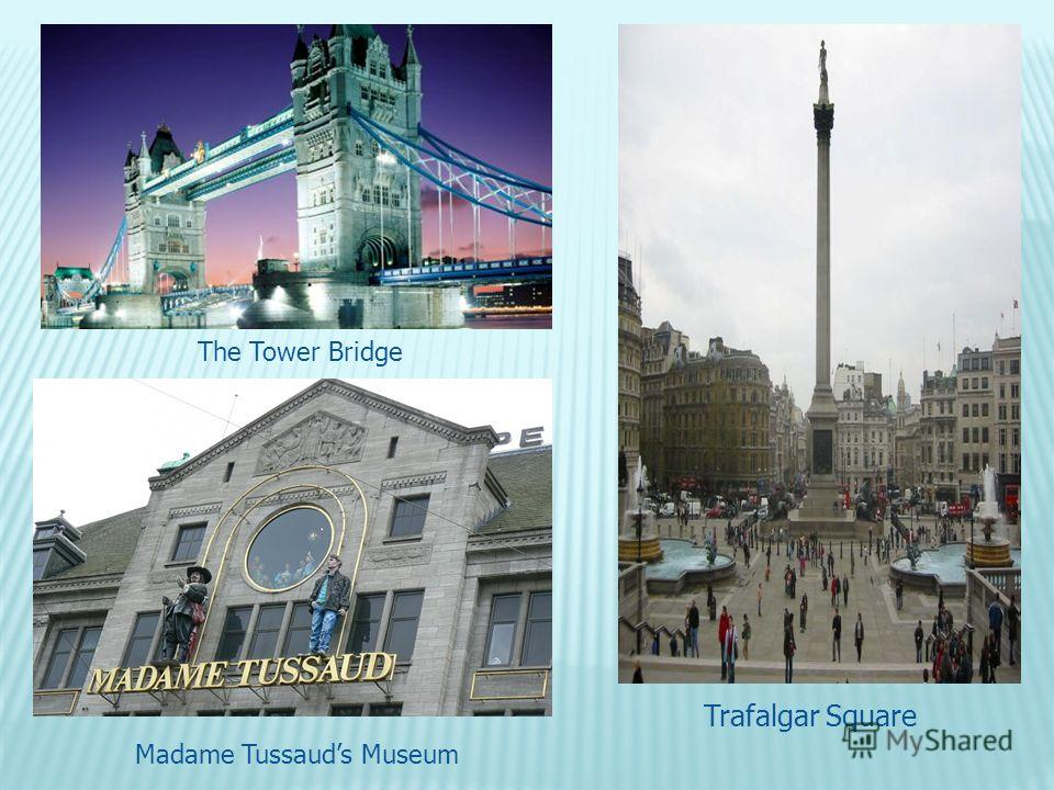 The Tower Bridge Trafalgar Square Madame Tussauds Museum