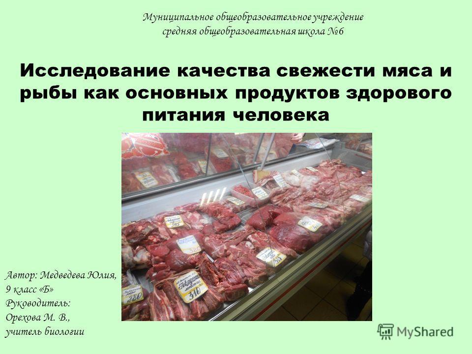 Исследование качества свежести мяса и рыбы как основных продуктов здорового питания человека Автор: Медведева Юлия, 9 класс «Б» Руководитель: Орехова М. В., учитель биологии Муниципальное общеобразовательное учреждение средняя общеобразовательная шко