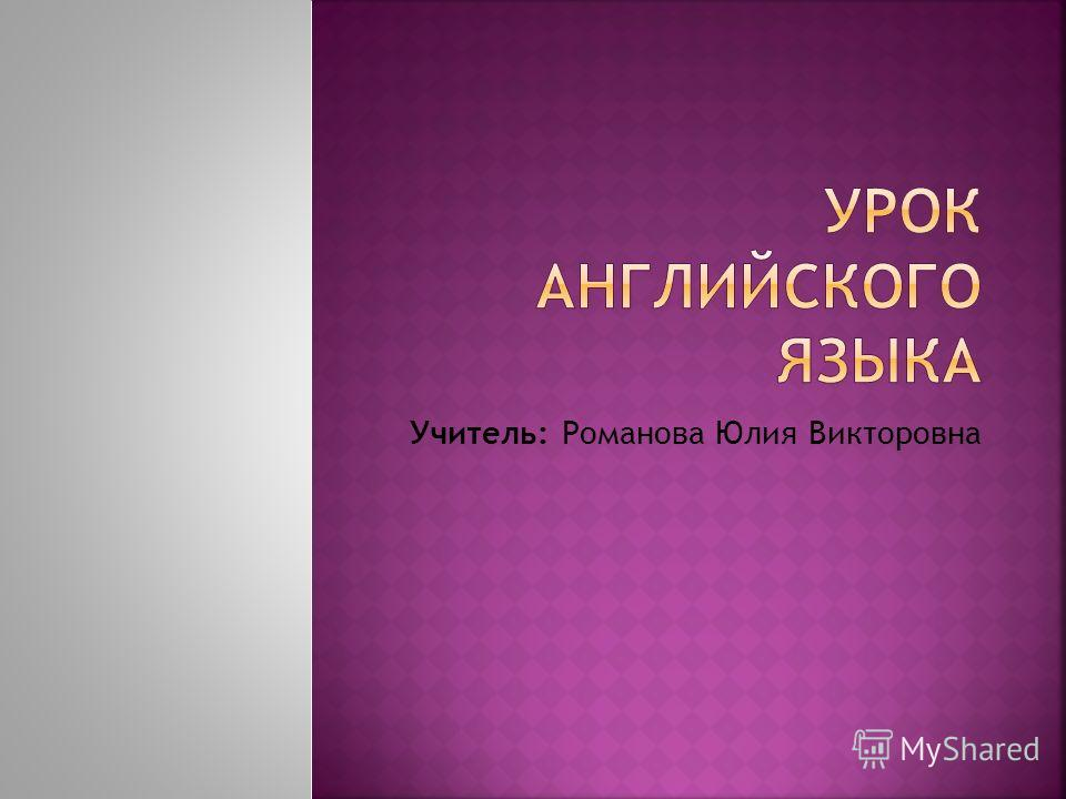 Учитель: Романова Юлия Викторовна