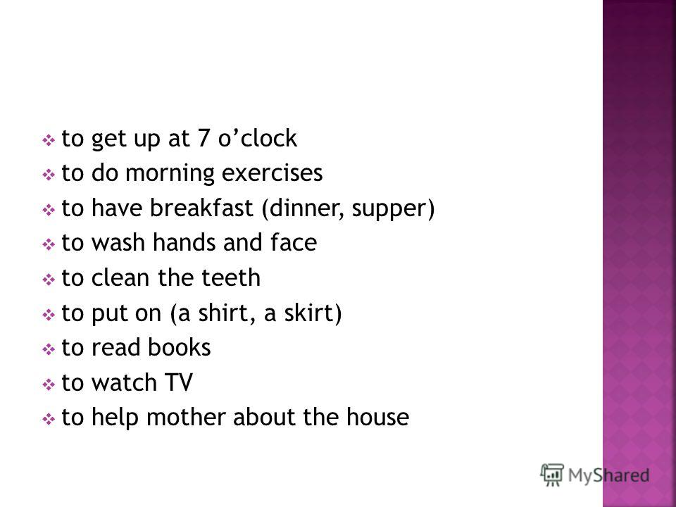 to get up at 7 oclock to do morning exercises to have breakfast (dinner, supper) to wash hands and face to clean the teeth to put on (a shirt, a skirt) to read books to watch TV to help mother about the house