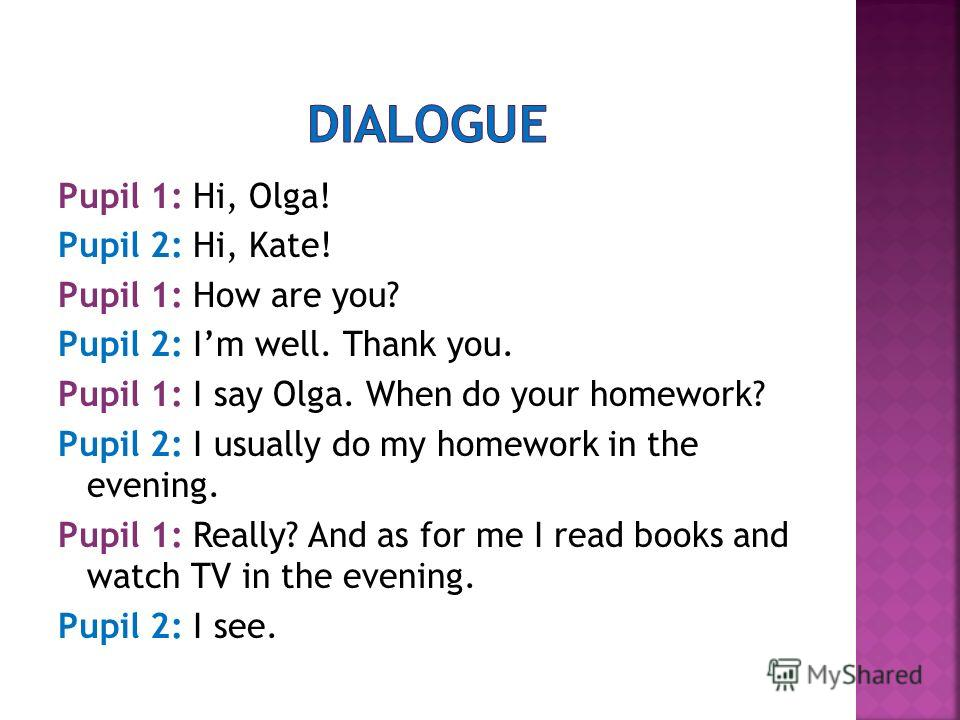 Pupil 1: Hi, Olga! Pupil 2: Hi, Kate! Pupil 1: How are you? Pupil 2: Im well. Thank you. Pupil 1: I say Olga. When do your homework? Pupil 2: I usually do my homework in the evening. Pupil 1: Really? And as for me I read books and watch TV in the eve