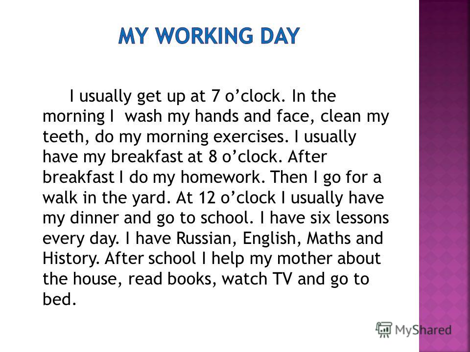 I usually get up at 7 oclock. In the morning I wash my hands and face, clean my teeth, do my morning exercises. I usually have my breakfast at 8 oclock. After breakfast I do my homework. Then I go for a walk in the yard. At 12 oclock I usually have m