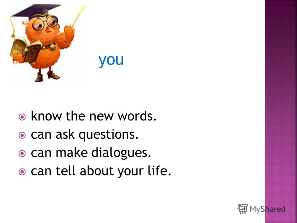 you know the new words. can ask questions. can make dialogues. can tell about your life.