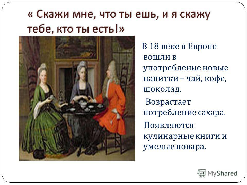 « Скажи мне, что ты ешь, и я скажу тебе, кто ты есть !» В 18 веке в Европе вошли в употребление новые напитки – чай, кофе, шоколад. Возрастает потребление сахара. Появляются кулинарные книги и умелые повара.