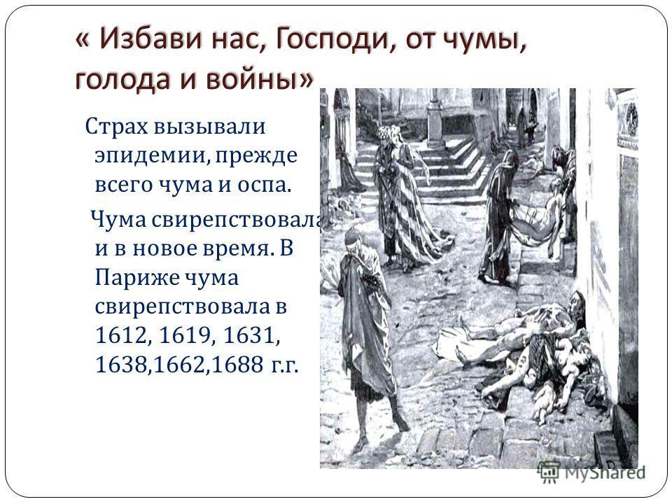« Избави нас, Господи, от чумы, голода и войны » Страх вызывали эпидемии, прежде всего чума и оспа. Чума свирепствовала и в новое время. В Париже чума свирепствовала в 1612, 1619, 1631, 1638,1662,1688 г. г.