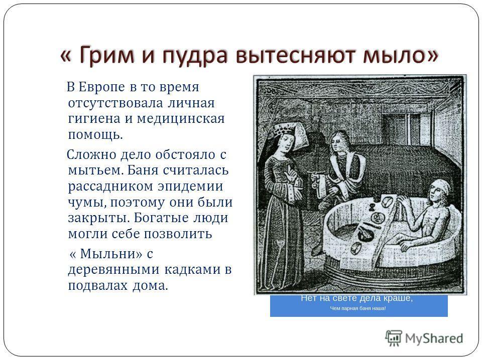 « Грим и пудра вытесняют мыло » « Грим и пудра вытесняют мыло » В Европе в то время отсутствовала личная гигиена и медицинская помощь. Сложно дело обстояло с мытьем. Баня считалась рассадником эпидемии чумы, поэтому они были закрыты. Богатые люди мог