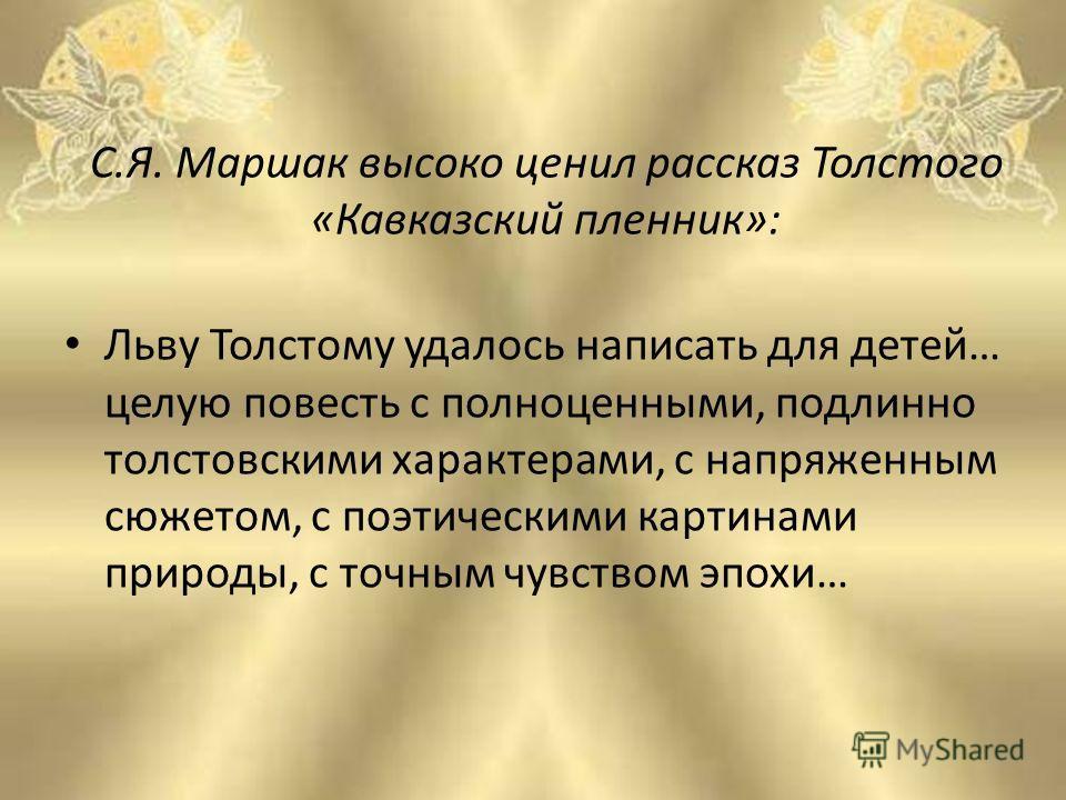 С.Я. Маршак высоко ценил рассказ Толстого «Кавказский пленник»: Льву Толстому удалось написать для детей… целую повесть с полноценными, подлинно толстовскими характерами, с напряженным сюжетом, с поэтическими картинами природы, с точным чувством эпох