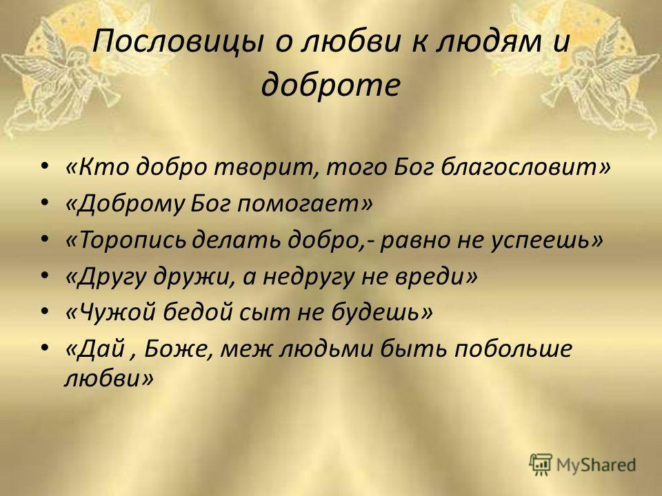 Пословицы о любви к людям и доброте «Кто добро творит, того Бог благословит» «Доброму Бог помогает» «Торопись делать добро,- равно не успеешь» «Другу дружи, а недругу не вреди» «Чужой бедой сыт не будешь» «Дай, Боже, меж людьми быть побольше любви»