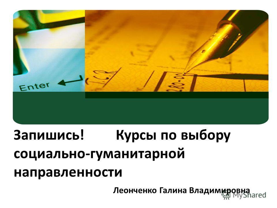 Запишись! Курсы по выбору социально-гуманитарной направленности Леонченко Галина Владимировна