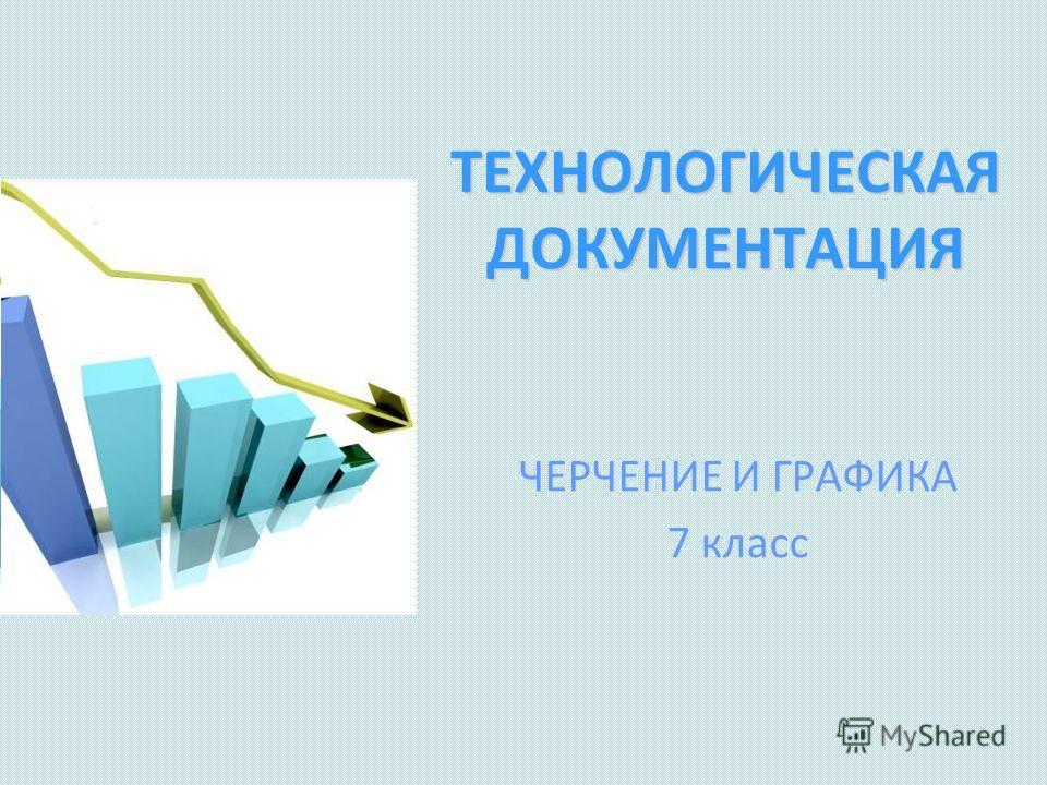 ТЕХНОЛОГИЧЕСКАЯ ДОКУМЕНТАЦИЯ ЧЕРЧЕНИЕ И ГРАФИКА 7 класс