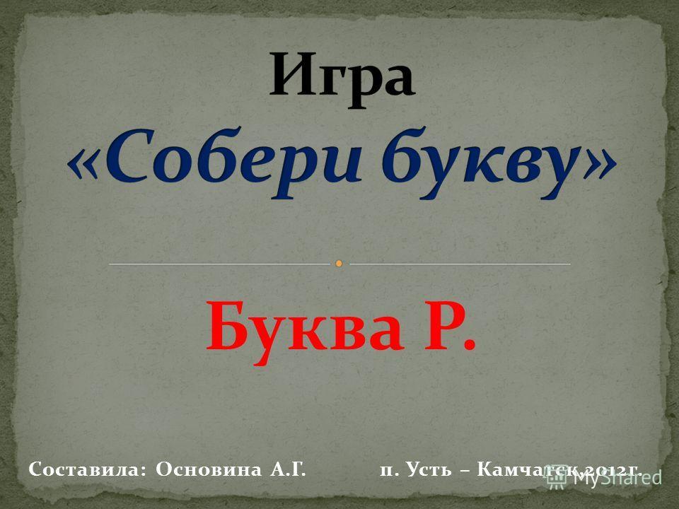 Буква Р. Составила: Основина А.Г. п. Усть – Камчатск,2012г.