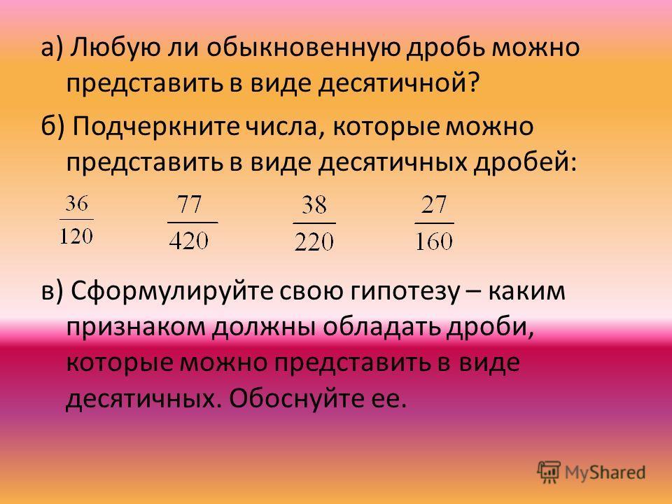 а) Любую ли обыкновенную дробь можно представить в виде десятичной? б) Подчеркните числа, которые можно представить в виде десятичных дробей: в) Сформулируйте свою гипотезу – каким признаком должны обладать дроби, которые можно представить в виде дес