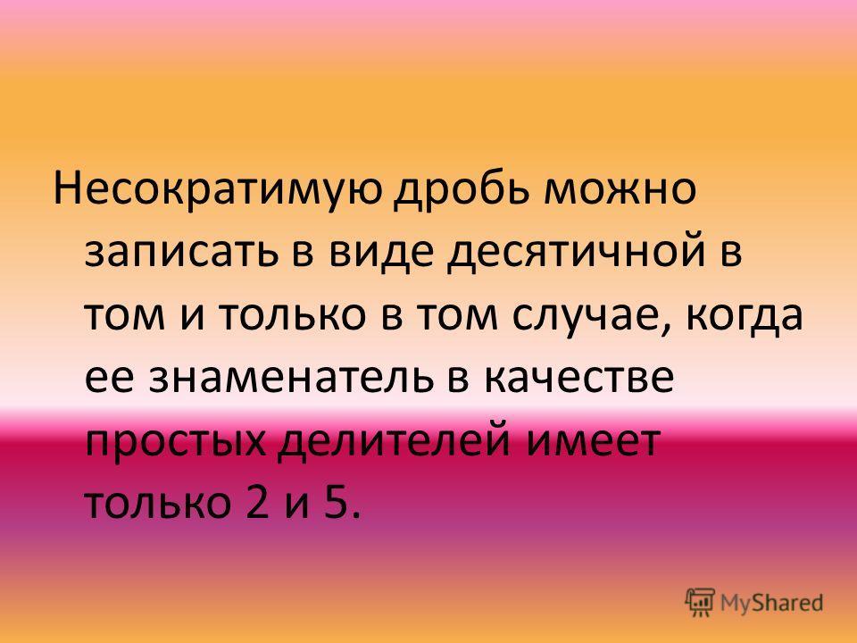 Несократимую дробь можно записать в виде десятичной в том и только в том случае, когда ее знаменатель в качестве простых делителей имеет только 2 и 5.