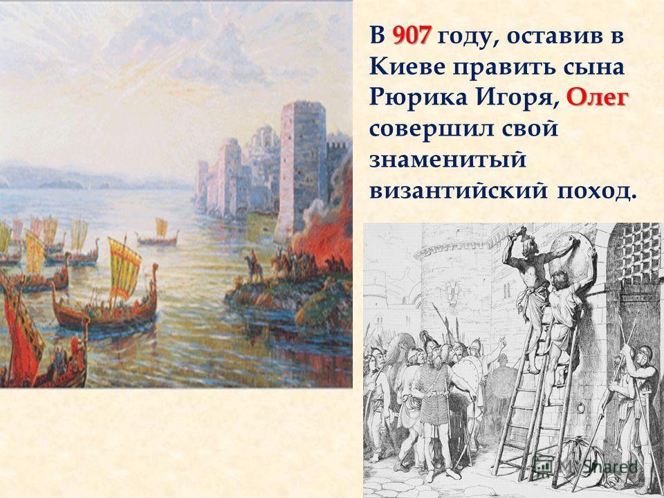 907 Олег В 907 году, оставив в Киеве править сына Рюрика Игоря, Олег совершил свой знаменитый византийский поход.