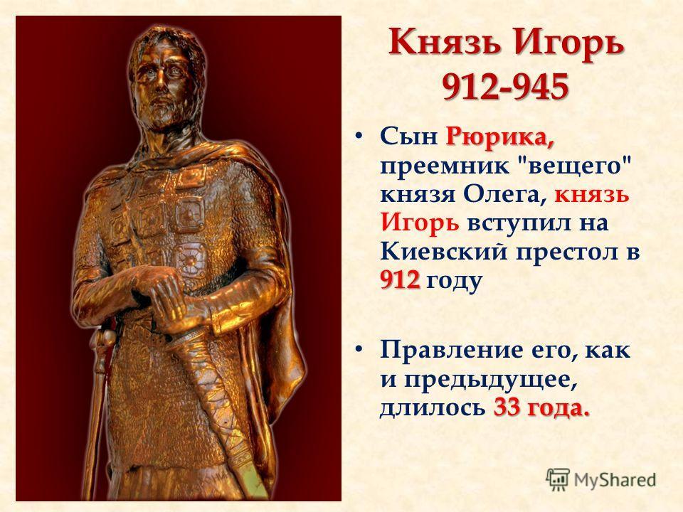 Князь Игорь 912-945 Рюрика, 912 Сын Рюрика, преемник вещего князя Олега, князь Игорь вступил на Киевский престол в 912 году 33 года. Правление его, как и предыдущее, длилось 33 года.